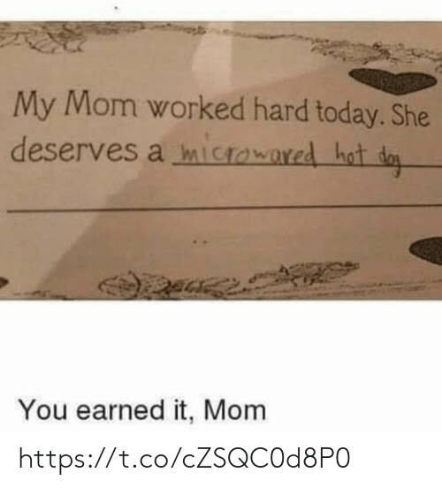 Earned It: My Mom worked hard today. She  deserves a mictowared hot da  You earned it, Mom https://t.co/cZSQC0d8P0