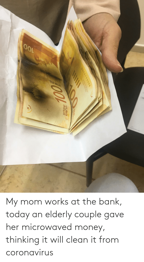clean: My mom works at the bank, today an elderly couple gave her microwaved money, thinking it will clean it from coronavirus