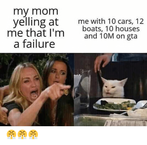 Cars, Dank Memes, and Failure: my mom  yelling at  me that I'm  a failure  me with 10 cars, 12  boats, 10 houses  and 10M on gta 😤😤😤