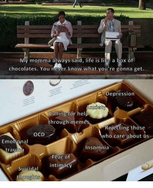 ocd: My momma always said, life is like a box of  chocolates. You never know what you're gonna get.  2 Depression  Calling for help  through memes  Rejecting those  who care about us  OCD  Emotional  trauma  Insomnia  Fear o  Suicidal intimacy  thoughts