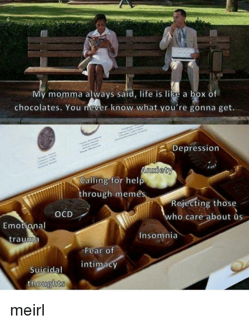Life, Memes, and Depression: My momma always said, life is like a box of  chocolates. You mever know what you're gonna get.  Depression  nxiety  Calling for help  through memês  Rejecting those  ho care about us  OCD  Emotional  nsomnia  trauma  Fear of  intimacy  Suicidal  oughts meirl