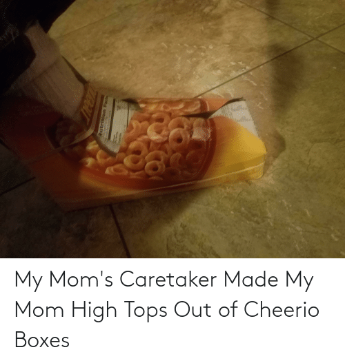 tops: My Mom's Caretaker Made My Mom High Tops Out of Cheerio Boxes