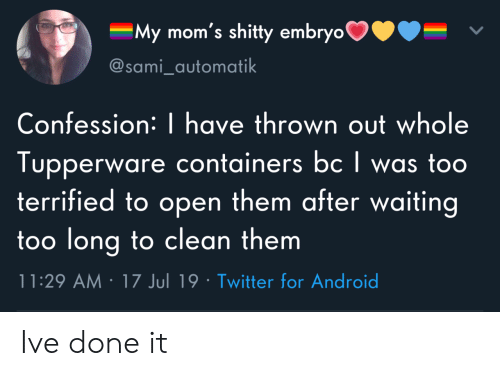 Android, Moms, and Twitter: My mom's shitty embryo  @sami_automatik  Confession: | have thrown out whole  Tupperware containers bc I was too  terrified to open them after waiting  too long to clean them  11:29 AM 17 Jul 19 Twitter for Android Ive done it