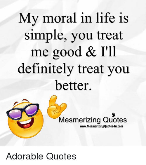 My Moral In Life Is Simple You Treat Me Good Ill Definitely Treat