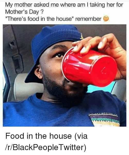 """Where Am I: My mother asked me where am I taking her for  Mother's Day?  """"There's food in the house"""" remember <p>Food in the house (via /r/BlackPeopleTwitter)</p>"""