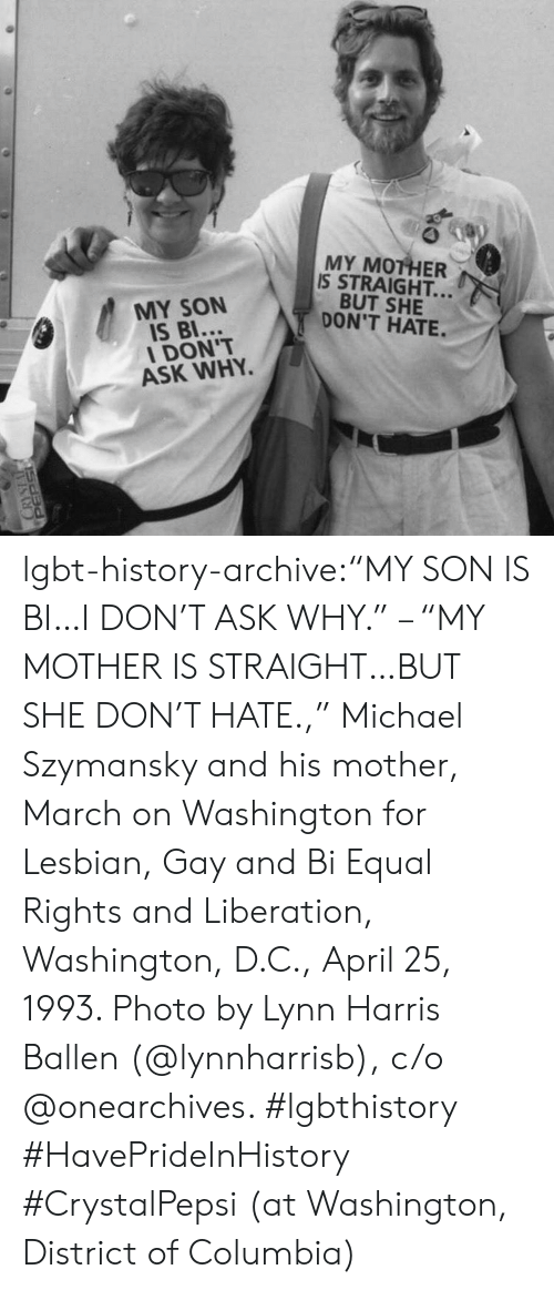 "liberation: MY MOTHER  IS STRAIGHT..  BUT SHE  DON'T HATE.  MY SON  IS BI...  DON'T  ASK WHY. lgbt-history-archive:""MY SON IS BI…I DON'T ASK WHY."" – ""MY MOTHER IS STRAIGHT…BUT SHE DON'T HATE.,"" Michael Szymansky and his mother, March on Washington for Lesbian, Gay and Bi Equal Rights and Liberation, Washington, D.C., April 25, 1993. Photo by Lynn Harris Ballen (@lynnharrisb), c/o @onearchives. #lgbthistory #HavePrideInHistory #CrystalPepsi (at Washington, District of Columbia)"