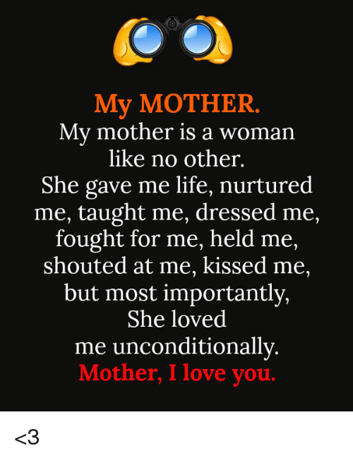 Life, Love, and Memes: My MOTHER  My mother is a woman  like no other.  She gave me life, nurtured  me, taught me, dressed me,  fought for me, held me,  shouted at me, kissed me,  but most importantly,  She loved  me unconditionally.  Mother, I love you <3