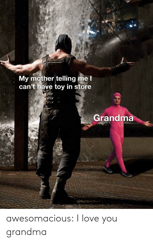 toy: My mother telling me l  can't have toy in store  Grandma awesomacious:  I love you grandma