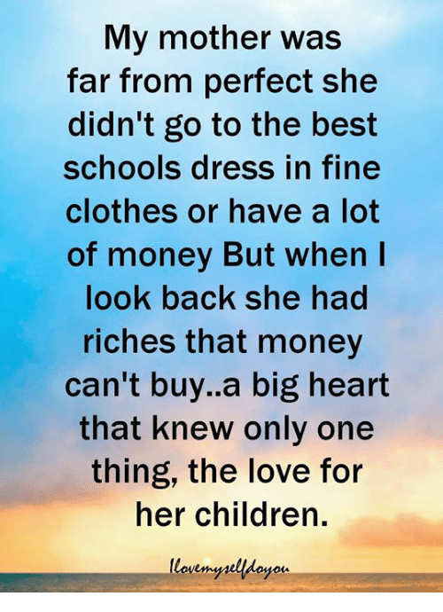 Children, Clothes, and Love: My mother was  far from perfect she  didn't go to the best  schools dress in fine  clothes or have a lot  of money But when I  look back she had  riches that money  can't buy.a big heart  that knew only one  thing, the love for  her children.  yois