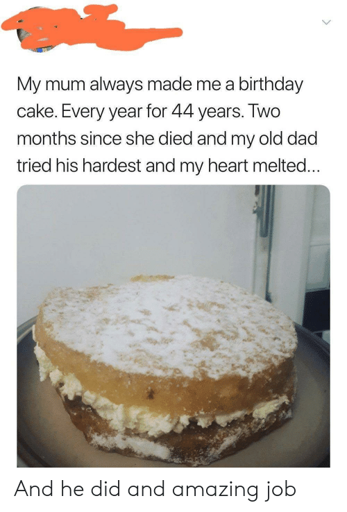 Melted: My mum always made me a birthday  cake. Every year for 44 years. IWO  months since she died and my old dad  tried his hardest and my heart melted And he did and amazing job