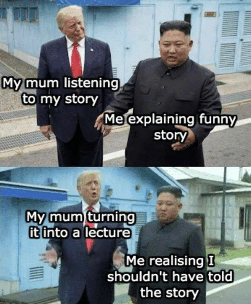 Funny, Memes, and 🤖: My mum listening  to my story  Me explaining funny  story  My mum turning  it into a lecture  Me realising I  shouldn't have told  the story