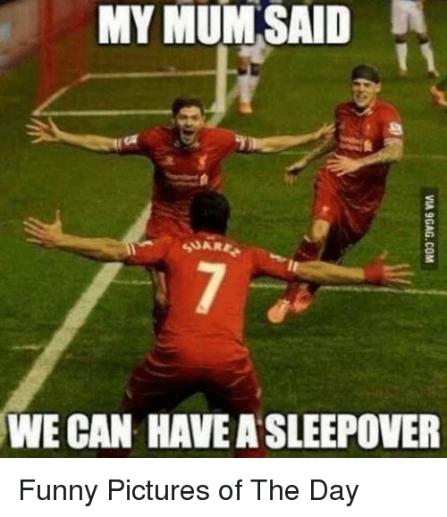 Funny Pictures Of: MY  MUM  SAID  SUARE  WE CAN HAVE A SLEEPOVER Funny Pictures of The Day