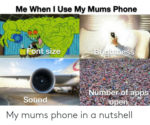 In A: My mums phone in a nutshell