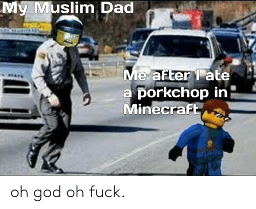 Muslim: My Muslim Dad  Me after ate  a porkchop in  Minecraft oh god oh fuck.
