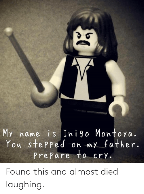 Cry, Name, and You: My name is Inigo Montoya.  You stePPed on my father.  PrePare to cry. Found this and almost died laughing.