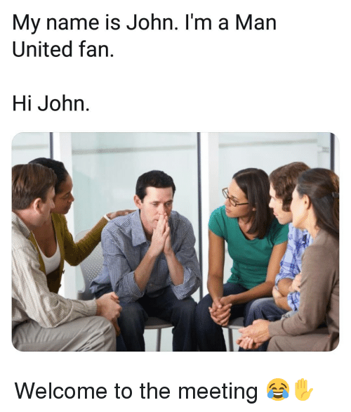 Memes, United, and 🤖: My name is John. I'm a Man  United fan.  Hi John Welcome to the meeting 😂✋