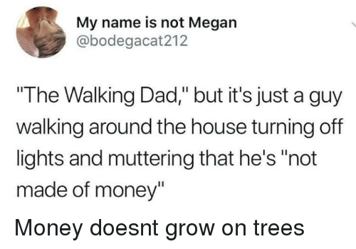 """Dad, Megan, and Money: My name is not Megan  @bodegacat212  """"The Walking Dad,"""" but it's just a guy  walking around the house turning off  lights and muttering that he's """"not  made of money"""" Money doesnt grow on trees"""
