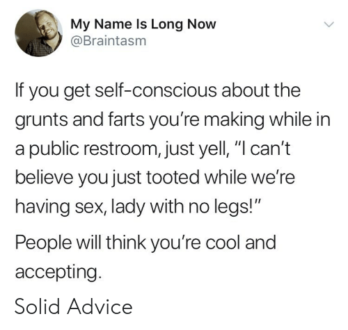 "Grunts: My Name ls Long Now  @Braintasm  If you get self-conscious about the  grunts and farts you're making while in  a public restroom, just yell, ""l can't  believe you just tooted while we're  having sex, lady with no legs!""  People will think you're cool and  accepting. Solid Advice"