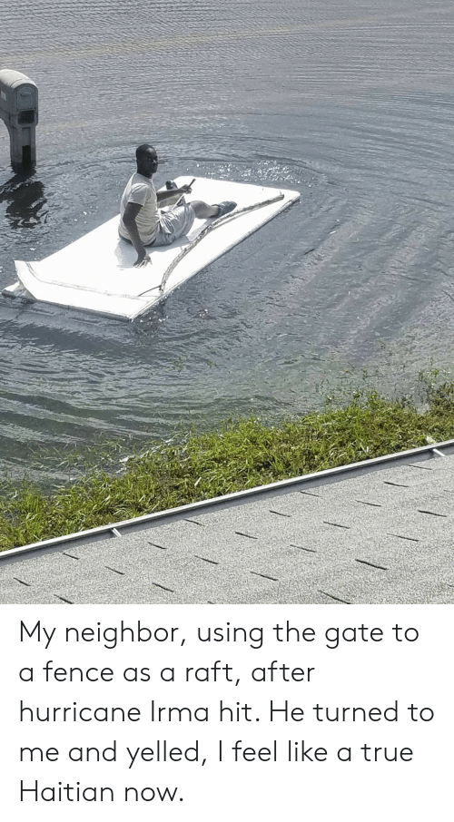 True, Hurricane, and Gate: My neighbor, using the gate to a fence as a raft, after hurricane Irma hit. He turned to me and yelled, I feel like a true Haitian now.
