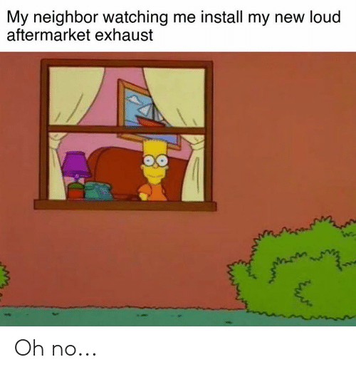 exhaust: My neighbor watching me install my new loud  aftermarket exhaust Oh no...