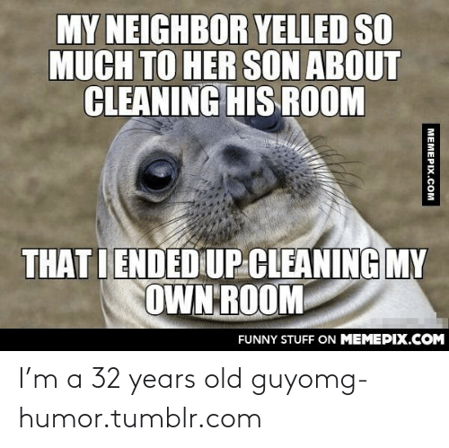 32 Years Old: MY NEIGHBOR YELLED SO  MUCH TO HER SON ABOUT  CLEANING HIS ROOM  THAT I ENDED UP CLEANING MY  OWN ROOM  FUNNY STUFF ON MEMEPIX.COM  MEMEPIX.COM I'm a 32 years old guyomg-humor.tumblr.com