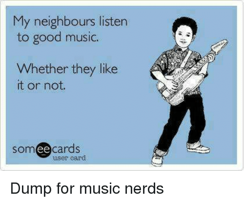 Someecards: My neighbours listen  to good music.  Whether they like  t or not  someecards  user card Dump for music nerds