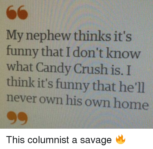 Candy Crush: My nephew thinks it's  funny that I know  don't what Candy Crush is. I  think it's funny that he'll  never own his own home This columnist a savage 🔥