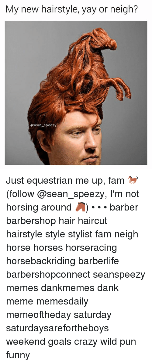 Barbershop: My new hairstyle, yay or neigh?  asean speezy Just equestrian me up, fam 🐎 (follow @sean_speezy, I'm not horsing around 🐴) • • • barber barbershop hair haircut hairstyle style stylist fam neigh horse horses horseracing horsebackriding barberlife barbershopconnect seanspeezy memes dankmemes dank meme memesdaily memeoftheday saturday saturdaysarefortheboys weekend goals crazy wild pun funny