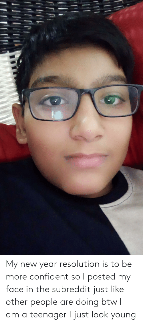 New Year Resolution: My new year resolution is to be more confident so I posted my face in the subreddit just like other people are doing btw I am a teenager I just look young