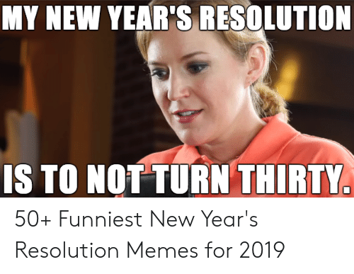 Resolution Memes: MY NEW YEAR'S RESOLUTION  IS TO NOT TURN THIRTY 50+ Funniest New Year's Resolution Memes for 2019