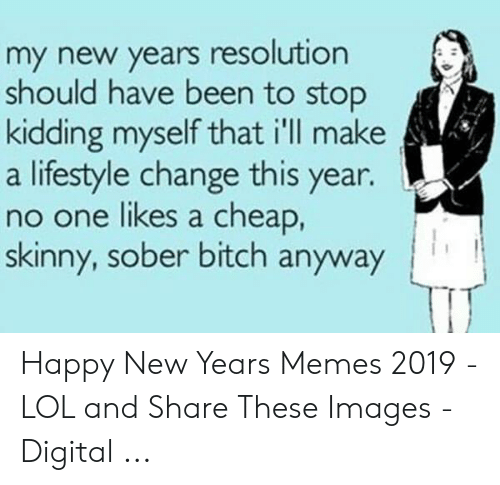 Lol, Memes, and Skinny: my new years resolution  should have been to stop  kidding myself that ill make  a lifestyle change this year.  no one likes a cheap,  skinny, sober bitch anyway Happy New Years Memes 2019 - LOL and Share These Images - Digital ...