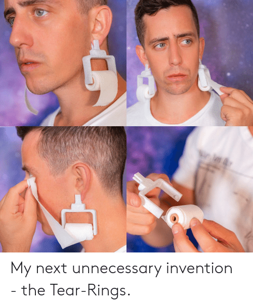 Next, Rings, and Tear: My next unnecessary invention - the Tear-Rings.