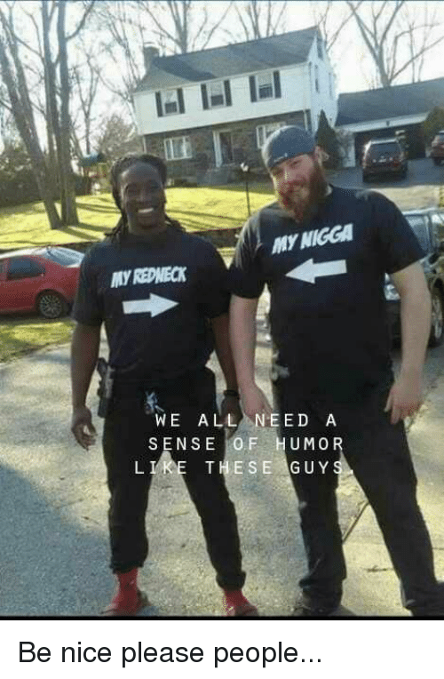 Funny, My Nigga, and Redneck: MY NIGGA  MY REDNECK  WE ALL NEED A  SENSE İOF HUMO  THESE GUY  L I Be nice please people...