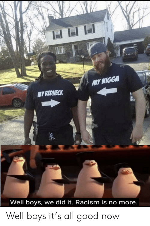 no more: MY NIGGA  MY REDNECK  Well boys, we did it. Racism is no more. Well boys it's all good now