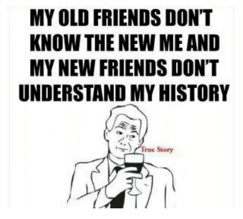 Understanded: MY OLD FRIENDS DONT  KNOW THE NEW ME AND  MY NEW FRIENDS DON'T  UNDERSTAND MY HISTORY  irue Story