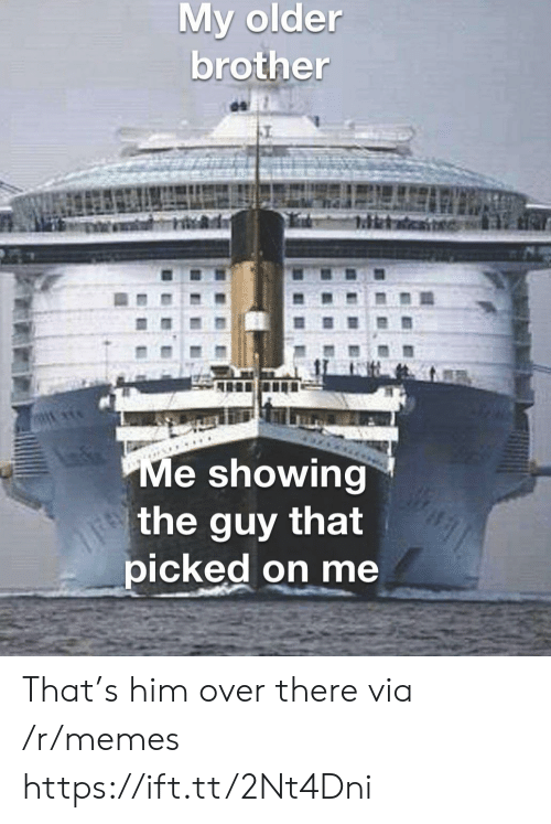 Memes, Brother, and Him: My older  brother  Me showing  the guy that  picked on me That's him over there via /r/memes https://ift.tt/2Nt4Dni