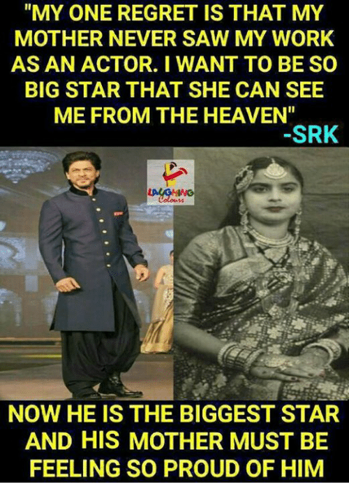 """big star: """"MY ONE REGRET IS THAT MY  MOTHER NEVER SAW MY WORK  AS AN ACTOR. I WANT TO BE SO  BIG STAR THAT SHE CAN SEE  ME FROM THE HEAVEN""""  SRK  NOW HE IS THE BIGGEST STAR  AND HIS MOTHER MUST BE  FEELING SO PROUD OF HIM"""