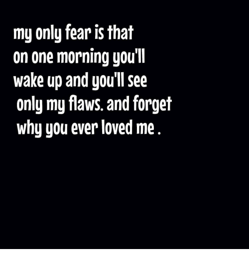 Fear, One, and Why: my only fear is that  on one morning you'll  wake up and you'll see  only my flaws. and forget  why you ever loved me