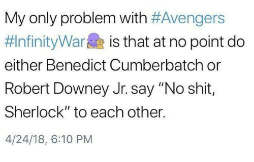 """Memes, Robert Downey Jr., and Shit: My only problem with #Avengers  #InfinityWarae is that at no point do  either Benedict Cumberbatch or  Robert Downey Jr. say """"No shit,  Sherlock"""" to each other.  4/24/18, 6:10 PM"""
