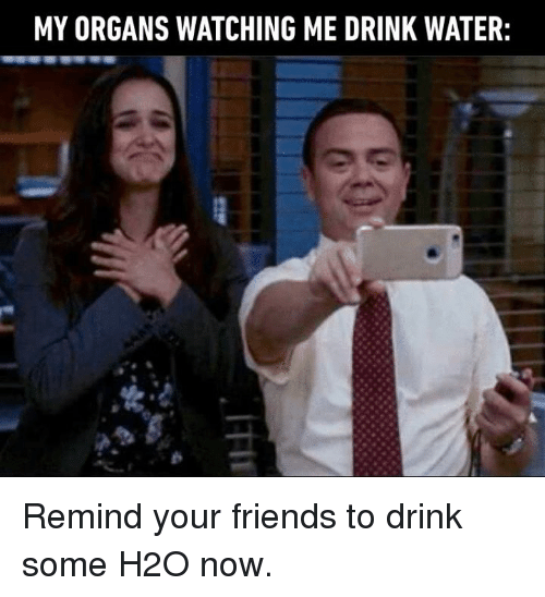 Dank, Friends, and Water: MY ORGANS WATCHING ME DRINK WATER: Remind your friends to drink some H2O now.