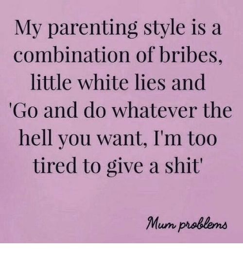 Dank, Shit, and White: My parenting style is a  combination of bribes,  little white lies and  Go and do whatever the  hell you want, I'm too  tired to give a shit  Mum problens