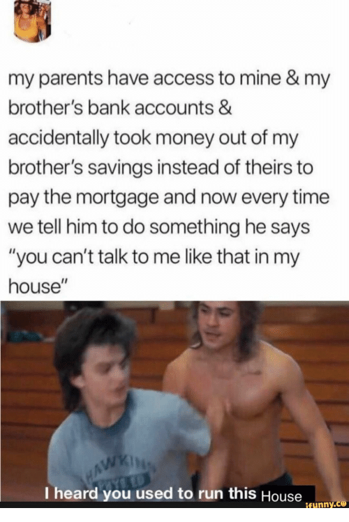 "Money, My House, and Parents: my parents have access to mine & my  brother's bank accounts &  accidentally took money out of my  brother's savings instead of theirs to  pay the mortgage and now every time  we tell him to do something he says  ""you can't talk to me like that in my  house""  WAWKING  I heard you used to run this House  ifunny.co"
