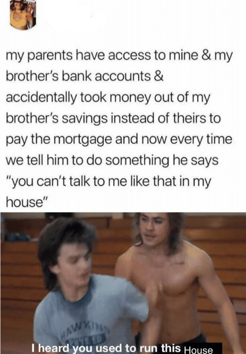 """mortgage: my parents have access to mine & my  brother's bank accounts &  accidentally took money out of my  brother's savings instead of theirs to  pay the mortgage and now every time  we tell him to do something he says  """"you can't talk to me like that in my  house""""  HAWKING  I heard you used to run this Houşe"""