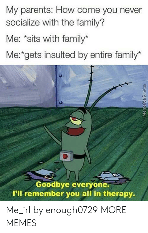 "Memecenter: My parents: How come you never  socialize with the family?  Me: ""sits with family*  Me: gets insulted by entire family*  Goodbye everyone.  P'll remember you all in therapy.  MemeCenter.com Me_irl by enough0729 MORE MEMES"