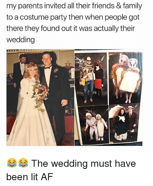 Af, Family, and Friends: my parents invited all their friends & family  to a costume party then when people got  there they found out it was actually their  wedding 😂😂 The wedding must have been lit AF