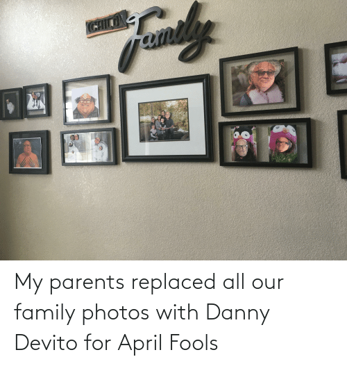 Family, Parents, and April Fools: My parents replaced all our family photos with Danny Devito for April Fools