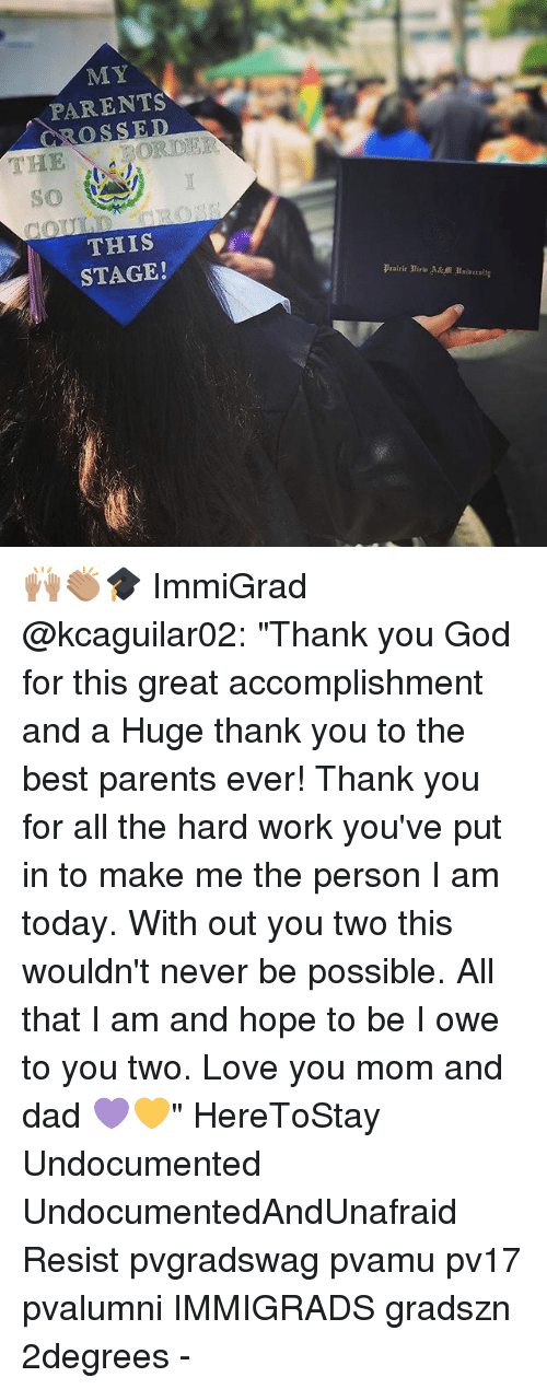 """Love You Mom: MY  PARENTS  ROSSED  THE  THIS  STAGE!  Prairie liri A&MI almiirrsita 🙌🏽👏🏽🎓 ImmiGrad @kcaguilar02: """"Thank you God for this great accomplishment and a Huge thank you to the best parents ever! Thank you for all the hard work you've put in to make me the person I am today. With out you two this wouldn't never be possible. All that I am and hope to be I owe to you two. Love you mom and dad 💜💛"""" HereToStay Undocumented UndocumentedAndUnafraid Resist pvgradswag pvamu pv17 pvalumni IMMIGRADS gradszn 2degrees -"""