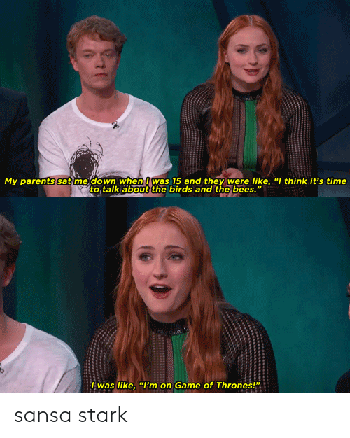 """Sansa Stark: My parents sat me down when was 15 and they were like, """"I think it's time  to talk about the birds and the bees.""""  lwas like, """"I'm on Game of Thrones!"""" sansa stark"""