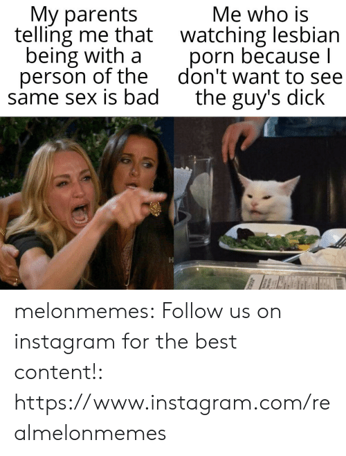 Same Sex: My parents  telling me that watching lesbian  being with a  person of the  same sex is bad  Me who is  porn because l  don't want to see  the guy's dick melonmemes:  Follow us on instagram for the best content!: https://www.instagram.com/realmelonmemes