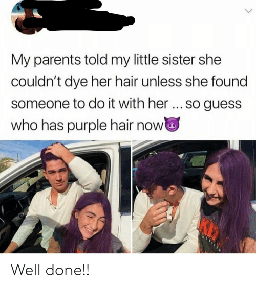 Guess Who: My parents told my little sister she  couldn't dye her hair unless she found  someone to do it with her... so guess  who has purple hair now Well done!!